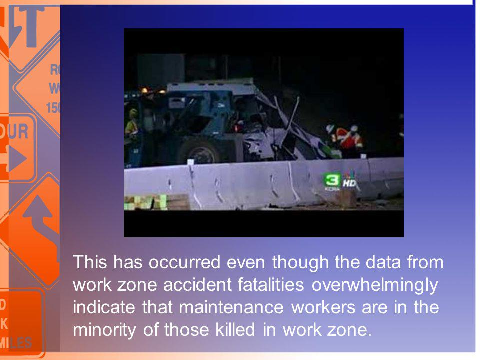 This has occurred even though the data from work zone accident fatalities overwhelmingly indicate that maintenance workers are in the minority of thos