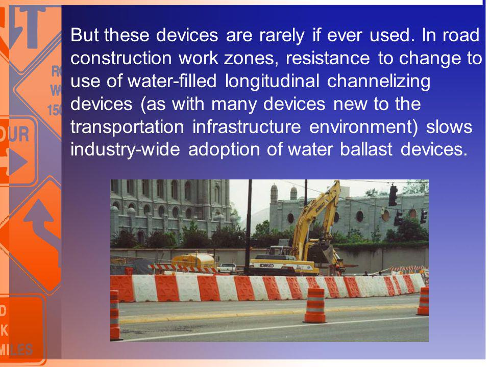 But these devices are rarely if ever used. In road construction work zones, resistance to change to use of water-filled longitudinal channelizing devi