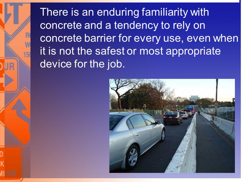 There is an enduring familiarity with concrete and a tendency to rely on concrete barrier for every use, even when it is not the safest or most approp