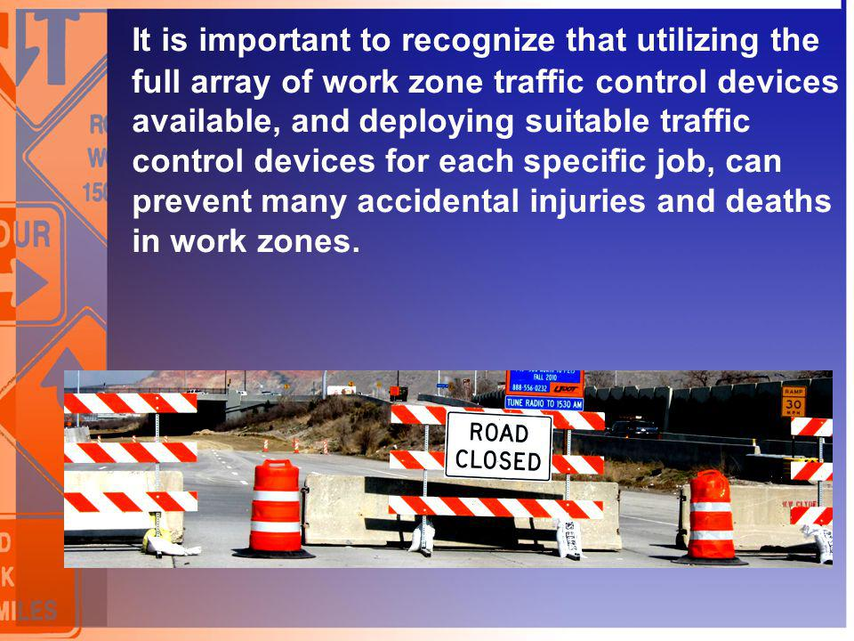 It is important to recognize that utilizing the full array of work zone traffic control devices available, and deploying suitable traffic control devi