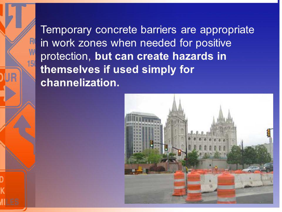 Temporary concrete barriers are appropriate in work zones when needed for positive protection, but can create hazards in themselves if used simply for