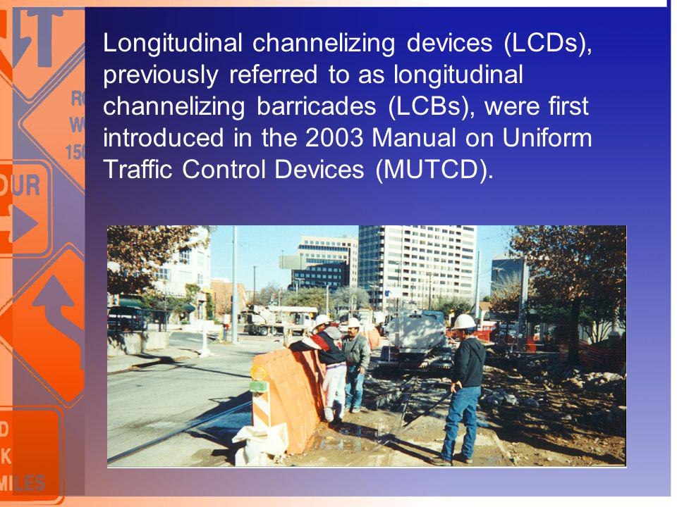 Longitudinal channelizing devices (LCDs), previously referred to as longitudinal channelizing barricades (LCBs), were first introduced in the 2003 Man