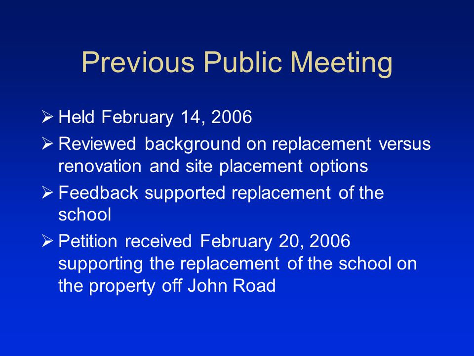 Previous Public Meeting Held February 14, 2006 Reviewed background on replacement versus renovation and site placement options Feedback supported replacement of the school Petition received February 20, 2006 supporting the replacement of the school on the property off John Road