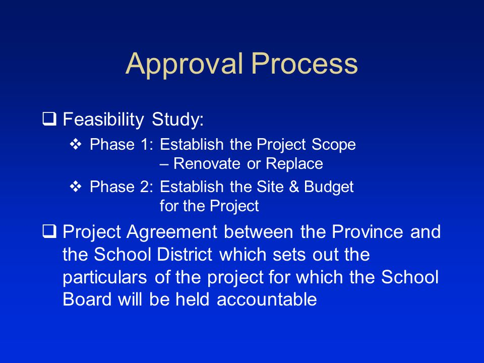Approval Process Feasibility Study: Phase 1:Establish the Project Scope – Renovate or Replace Phase 2:Establish the Site & Budget for the Project Project Agreement between the Province and the School District which sets out the particulars of the project for which the School Board will be held accountable