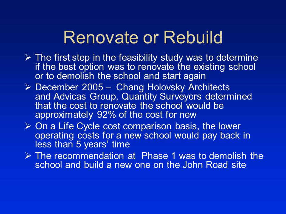 Renovate or Rebuild The first step in the feasibility study was to determine if the best option was to renovate the existing school or to demolish the school and start again December 2005 – Chang Holovsky Architects and Advicas Group, Quantity Surveyors determined that the cost to renovate the school would be approximately 92% of the cost for new On a Life Cycle cost comparison basis, the lower operating costs for a new school would pay back in less than 5 years time The recommendation at Phase 1 was to demolish the school and build a new one on the John Road site