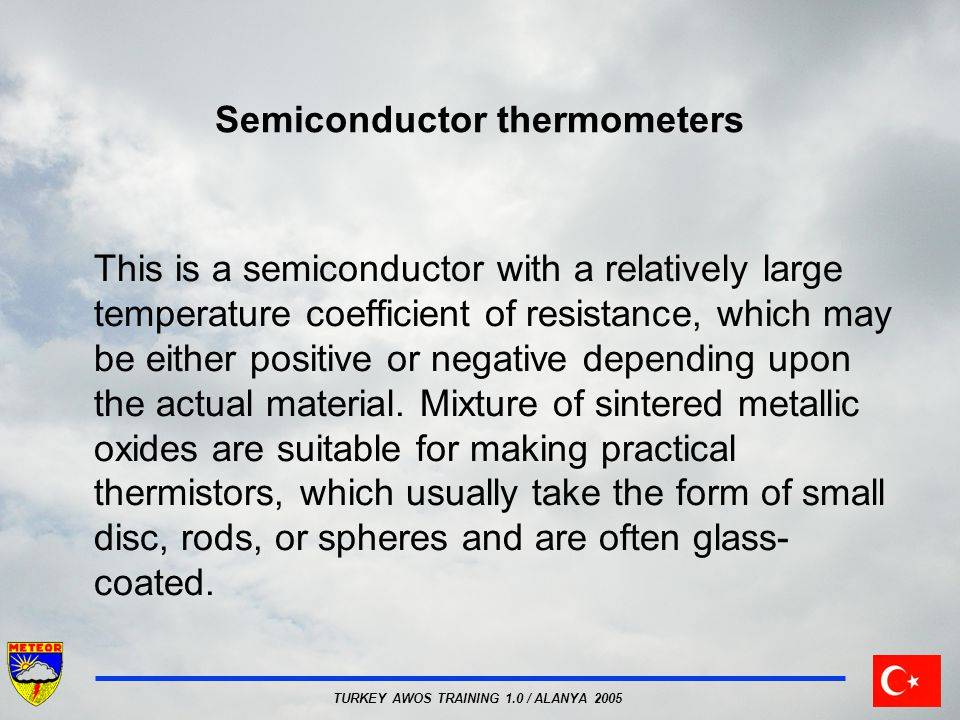 TURKEY AWOS TRAINING 1.0 / ALANYA 2005 Semiconductor thermometers This is a semiconductor with a relatively large temperature coefficient of resistance, which may be either positive or negative depending upon the actual material.