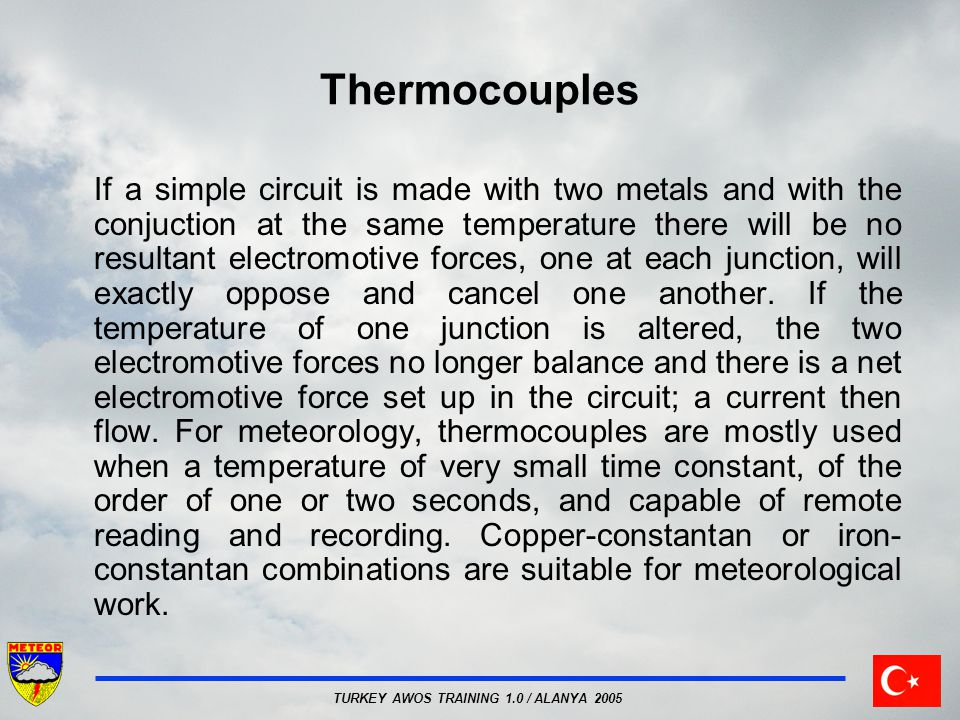 TURKEY AWOS TRAINING 1.0 / ALANYA 2005 Thermocouples If a simple circuit is made with two metals and with the conjuction at the same temperature there will be no resultant electromotive forces, one at each junction, will exactly oppose and cancel one another.
