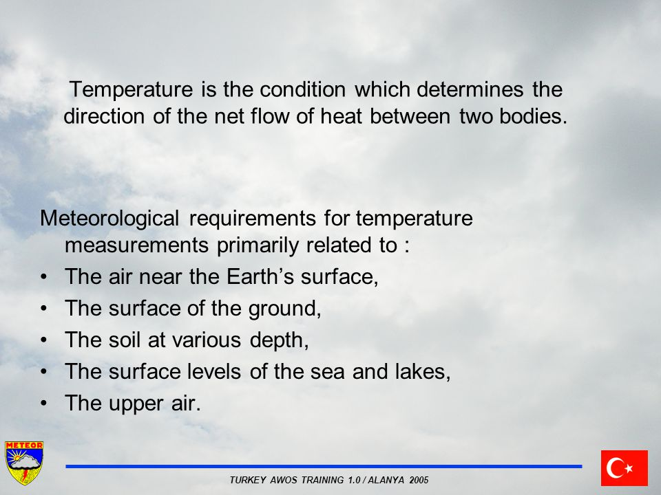 TURKEY AWOS TRAINING 1.0 / ALANYA 2005 Temperature is the condition which determines the direction of the net flow of heat between two bodies.
