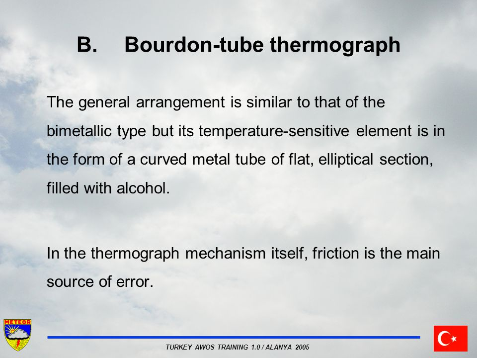 TURKEY AWOS TRAINING 1.0 / ALANYA 2005 B.Bourdon-tube thermograph The general arrangement is similar to that of the bimetallic type but its temperature-sensitive element is in the form of a curved metal tube of flat, elliptical section, filled with alcohol.