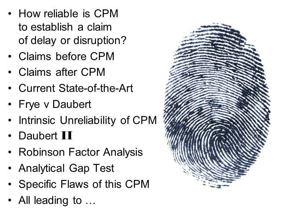 How reliable is CPM to establish a claim of delay or disruption? Claims before CPM Claims after CPM Current State-of-the-Art Frye v Daubert Intrinsic