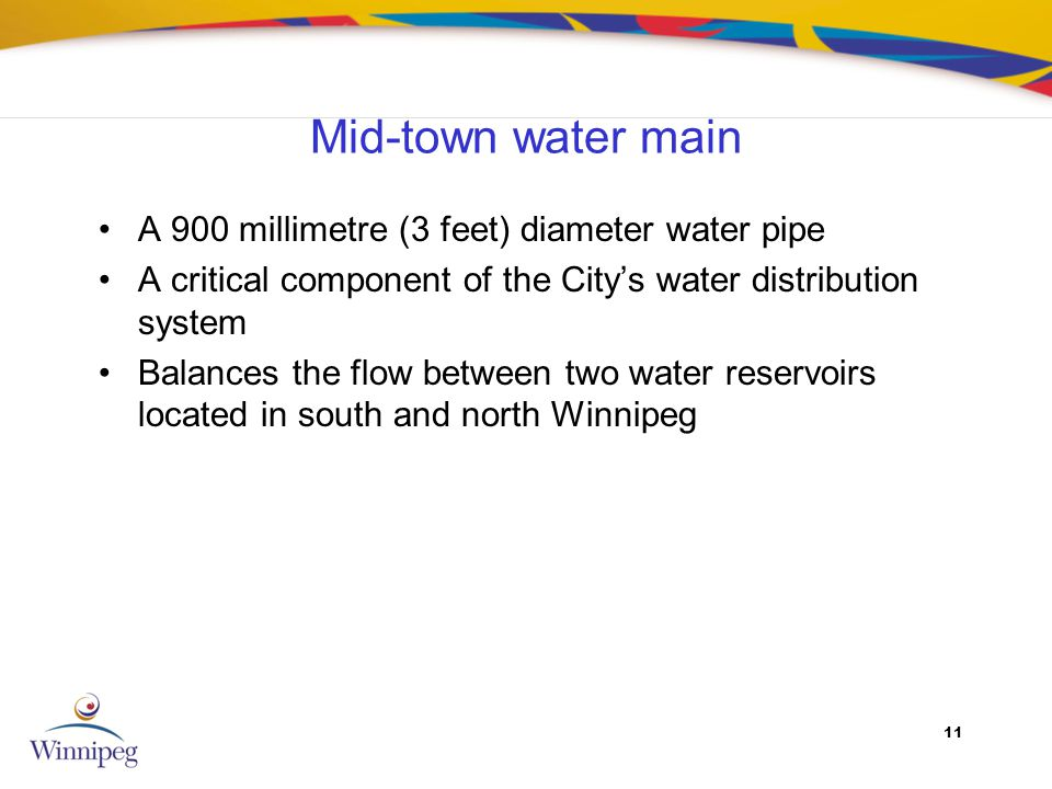 11 Mid-town water main A 900 millimetre (3 feet) diameter water pipe A critical component of the Citys water distribution system Balances the flow between two water reservoirs located in south and north Winnipeg