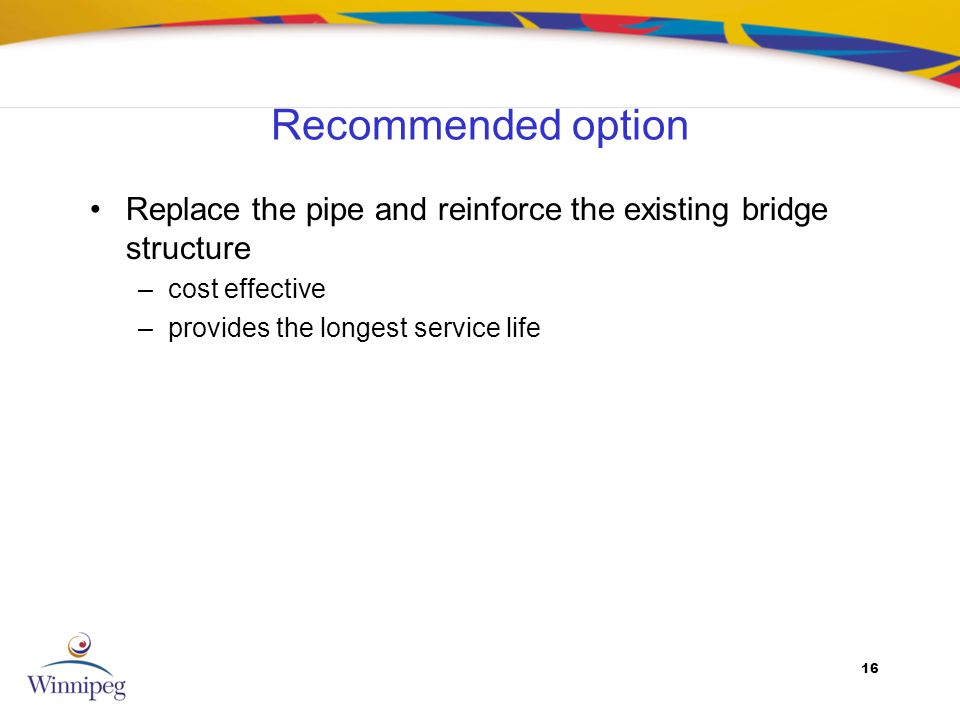 16 Recommended option Replace the pipe and reinforce the existing bridge structure –cost effective –provides the longest service life