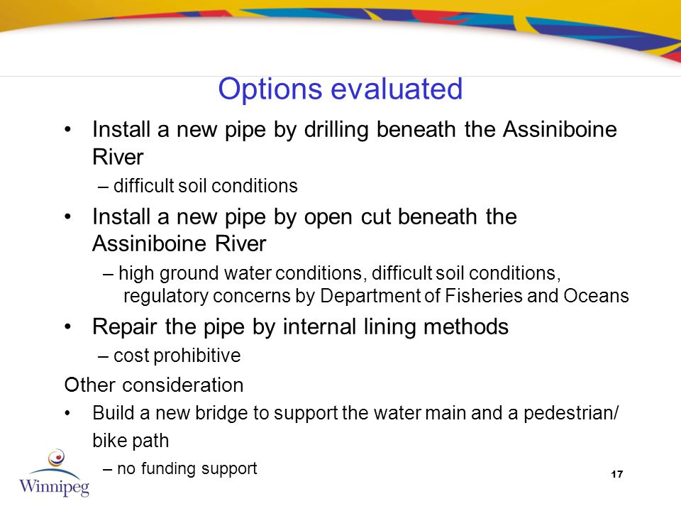 17 Options evaluated Install a new pipe by drilling beneath the Assiniboine River – difficult soil conditions Install a new pipe by open cut beneath t
