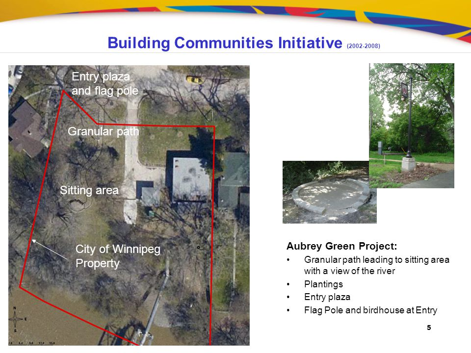 5 Building Communities Initiative (2002-2008) Aubrey Green Project: Granular path leading to sitting area with a view of the river Plantings Entry plaza Flag Pole and birdhouse at Entry Granular path Sitting area Entry plaza and flag pole City of Winnipeg Property