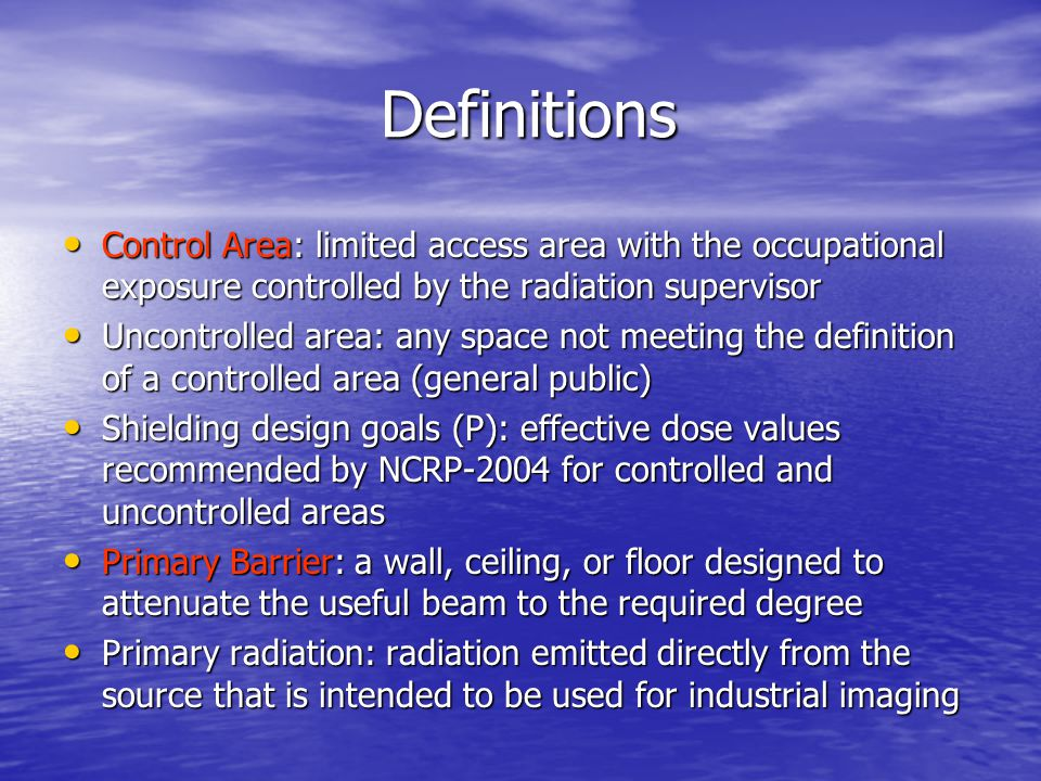 Definitions Definitions Control Area: limited access area with the occupational exposure controlled by the radiation supervisor Control Area: limited access area with the occupational exposure controlled by the radiation supervisor Uncontrolled area: any space not meeting the definition of a controlled area (general public) Uncontrolled area: any space not meeting the definition of a controlled area (general public) Shielding design goals (P): effective dose values recommended by NCRP-2004 for controlled and uncontrolled areas Shielding design goals (P): effective dose values recommended by NCRP-2004 for controlled and uncontrolled areas Primary Barrier: a wall, ceiling, or floor designed to attenuate the useful beam to the required degree Primary Barrier: a wall, ceiling, or floor designed to attenuate the useful beam to the required degree Primary radiation: radiation emitted directly from the source that is intended to be used for industrial imaging Primary radiation: radiation emitted directly from the source that is intended to be used for industrial imaging
