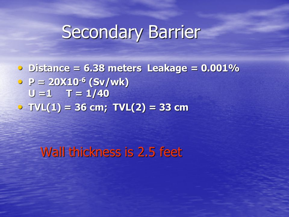 Secondary Barrier Secondary Barrier Distance = 6.38 meters Leakage = 0.001% Distance = 6.38 meters Leakage = 0.001% P = 20X10 -6 (Sv/wk) U =1 T = 1/40 P = 20X10 -6 (Sv/wk) U =1 T = 1/40 TVL(1) = 36 cm; TVL(2) = 33 cm Wall thickness is 2.5 feet TVL(1) = 36 cm; TVL(2) = 33 cm Wall thickness is 2.5 feet