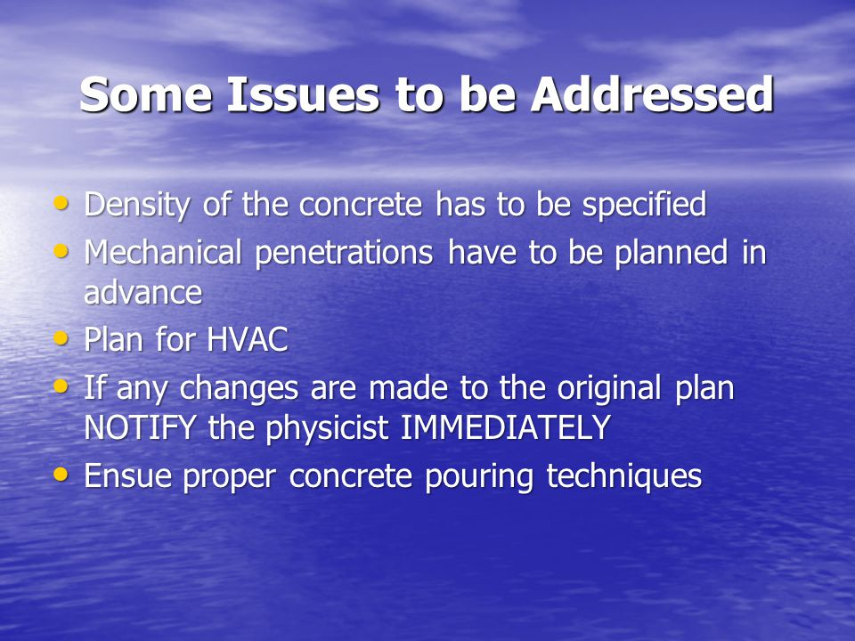 Some Issues to be Addressed Some Issues to be Addressed Density of the concrete has to be specified Density of the concrete has to be specified Mechanical penetrations have to be planned in advance Mechanical penetrations have to be planned in advance Plan for HVAC Plan for HVAC If any changes are made to the original plan NOTIFY the physicist IMMEDIATELY If any changes are made to the original plan NOTIFY the physicist IMMEDIATELY Ensue proper concrete pouring techniques Ensue proper concrete pouring techniques