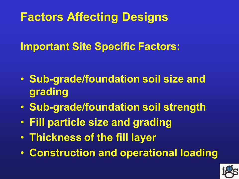 Factors Affecting Designs Important Site Specific Factors: Sub-grade/foundation soil size and grading Sub-grade/foundation soil strength Fill particle