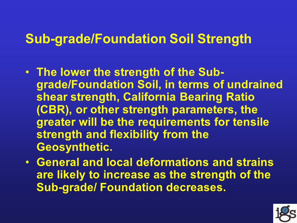 Sub-grade/Foundation Soil Strength The lower the strength of the Sub- grade/Foundation Soil, in terms of undrained shear strength, California Bearing