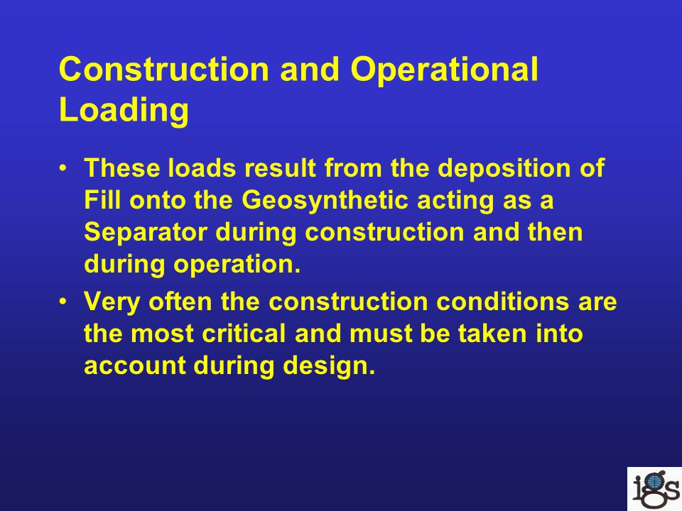 Construction and Operational Loading These loads result from the deposition of Fill onto the Geosynthetic acting as a Separator during construction an