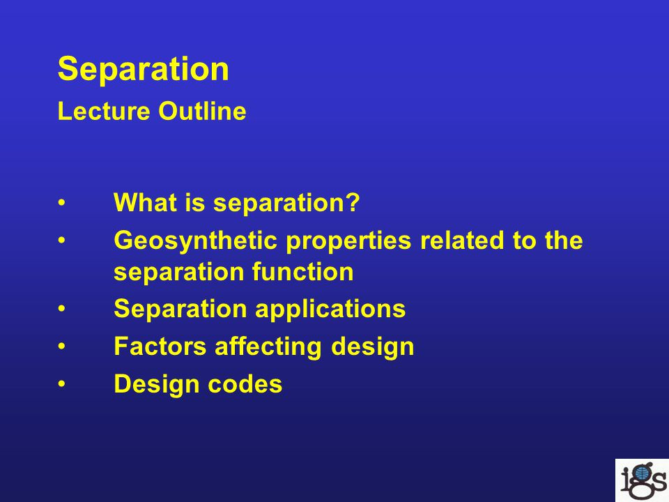 Separation Lecture Outline What is separation? Geosynthetic properties related to the separation function Separation applications Factors affecting de