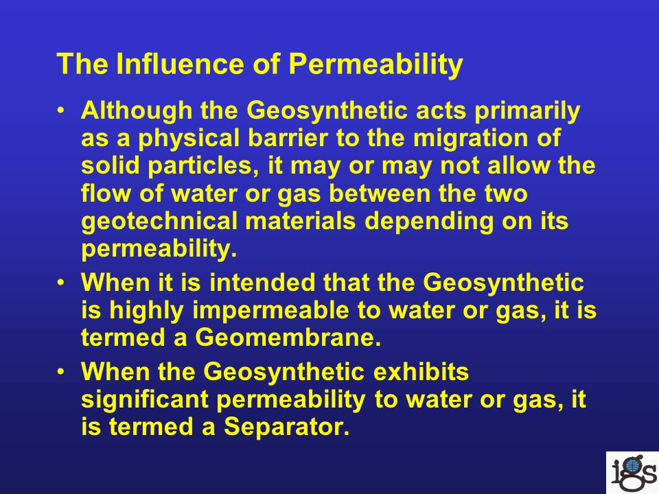 Geosynthetic Properties Related to the Separation Function Important Properties To ensure that a Geosynthetic successfully performs as a Separator, the following properties must be considered: –Tensile strength and flexibility –Puncture and tearing strengths –Soil tightness and water/gas permeability
