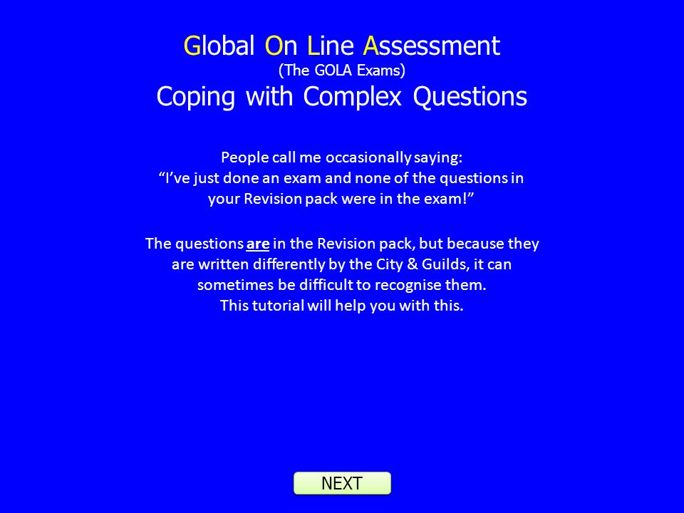 Global On Line Assessment (The GOLA Exams) Coping with Complex Questions NEXT People call me occasionally saying: Ive just done an exam and none of the questions in your Revision pack were in the exam.