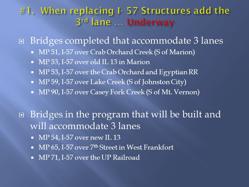 Bridges completed that accommodate 3 lanes MP 51, I-57 over Crab Orchard Creek (S of Marion) MP 53, I-57 over old IL 13 in Marion MP 53, I-57 over the Crab Orchard and Egyptian RR MP 59, I-57 over Lake Creek (S of Johnston City) MP 90, I-57 over Casey Fork Creek (S of Mt.