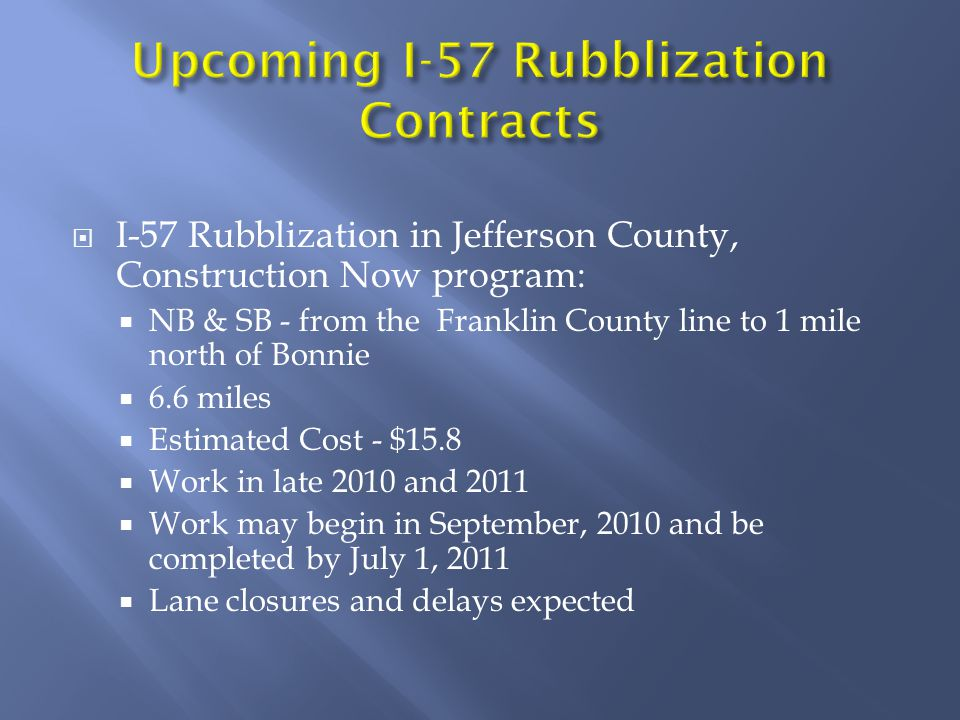 I-57 Rubblization in Jefferson County, Construction Now program: NB & SB - from the Franklin County line to 1 mile north of Bonnie 6.6 miles Estimated Cost - $15.8 Work in late 2010 and 2011 Work may begin in September, 2010 and be completed by July 1, 2011 Lane closures and delays expected