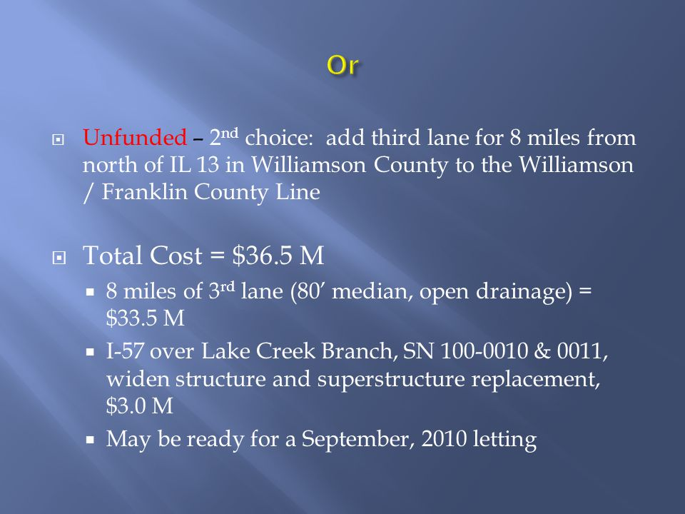 Unfunded – 2 nd choice: add third lane for 8 miles from north of IL 13 in Williamson County to the Williamson / Franklin County Line Total Cost = $36.5 M 8 miles of 3 rd lane (80 median, open drainage) = $33.5 M I-57 over Lake Creek Branch, SN 100-0010 & 0011, widen structure and superstructure replacement, $3.0 M May be ready for a September, 2010 letting