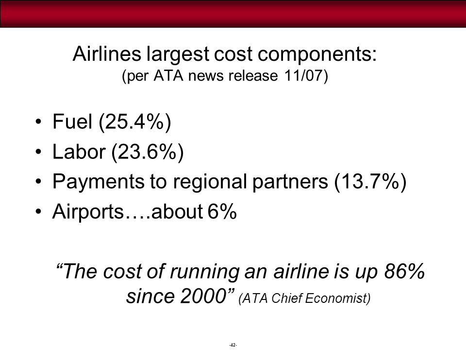 -42- Airlines largest cost components: (per ATA news release 11/07) Fuel (25.4%) Labor (23.6%) Payments to regional partners (13.7%) Airports….about 6