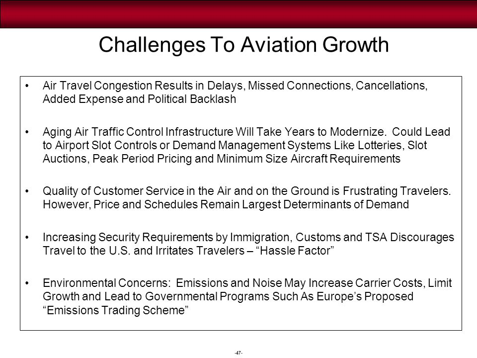 -47- Challenges To Aviation Growth Air Travel Congestion Results in Delays, Missed Connections, Cancellations, Added Expense and Political Backlash Ag