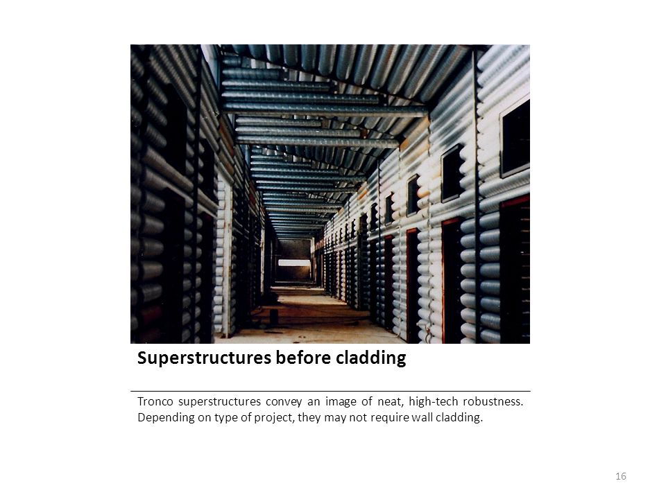 Superstructures before cladding Tronco superstructures convey an image of neat, high-tech robustness. Depending on type of project, they may not requi