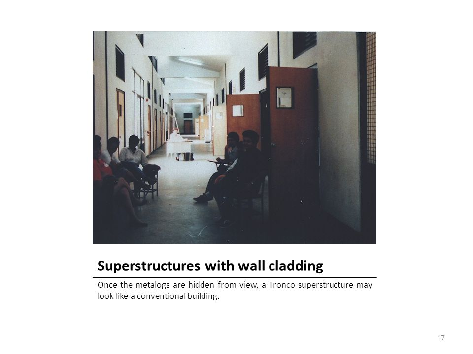Superstructures with wall cladding Once the metalogs are hidden from view, a Tronco superstructure may look like a conventional building. 17