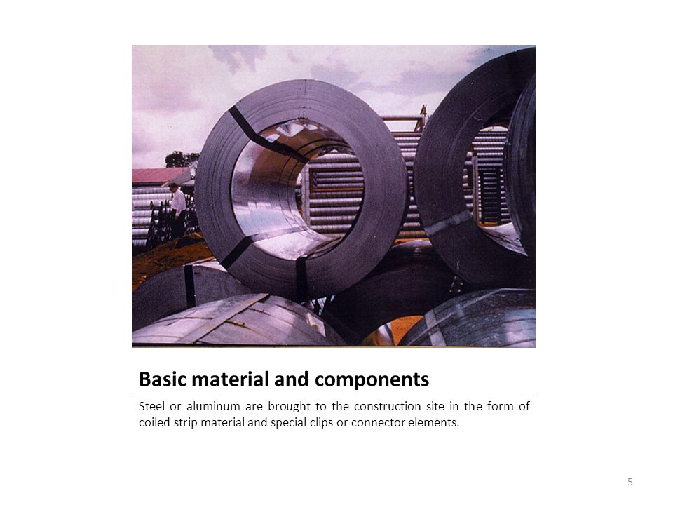 Basic material and components Steel or aluminum are brought to the construction site in the form of coiled strip material and special clips or connect