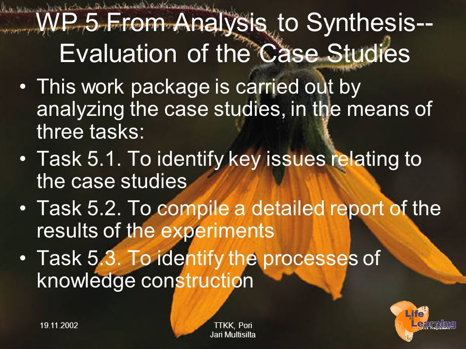 19.11.2002TTKK, Pori Jari Multisilta WP 5 From Analysis to Synthesis-- Evaluation of the Case Studies This work package is carried out by analyzing th