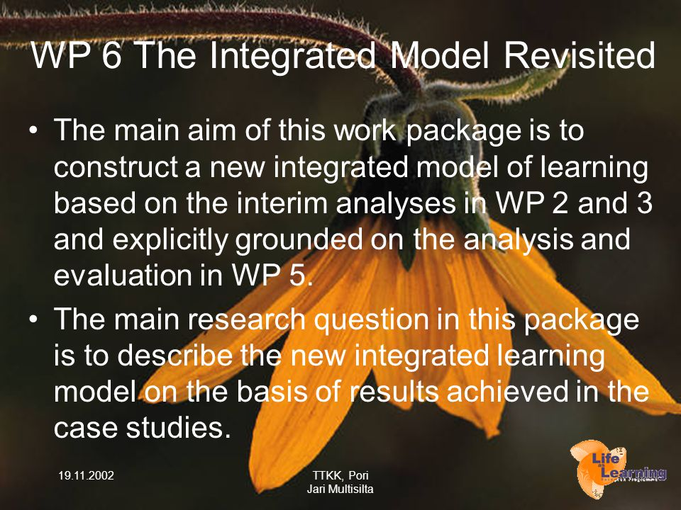 19.11.2002TTKK, Pori Jari Multisilta WP 6 The Integrated Model Revisited The main aim of this work package is to construct a new integrated model of learning based on the interim analyses in WP 2 and 3 and explicitly grounded on the analysis and evaluation in WP 5.