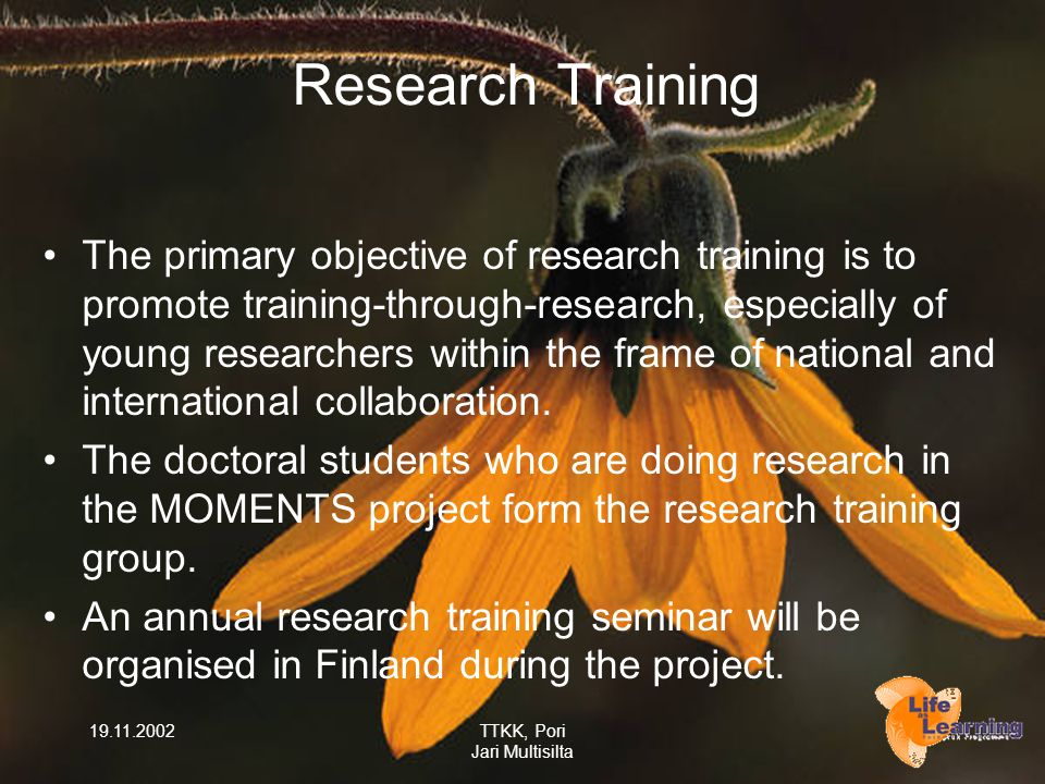 19.11.2002TTKK, Pori Jari Multisilta Research Training The primary objective of research training is to promote training-through-research, especially