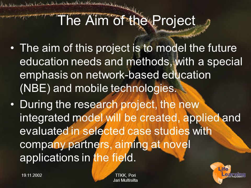 19.11.2002TTKK, Pori Jari Multisilta The Aim of the Project The aim of this project is to model the future education needs and methods, with a special emphasis on network-based education (NBE) and mobile technologies.