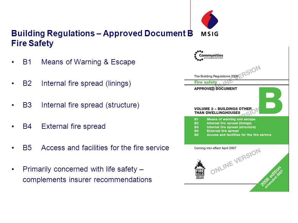 Building Regulations – Approved Document B Fire Safety B1Means of Warning & Escape B2Internal fire spread (linings) B3Internal fire spread (structure) B4External fire spread B5Access and facilities for the fire service Primarily concerned with life safety – complements insurer recommendations