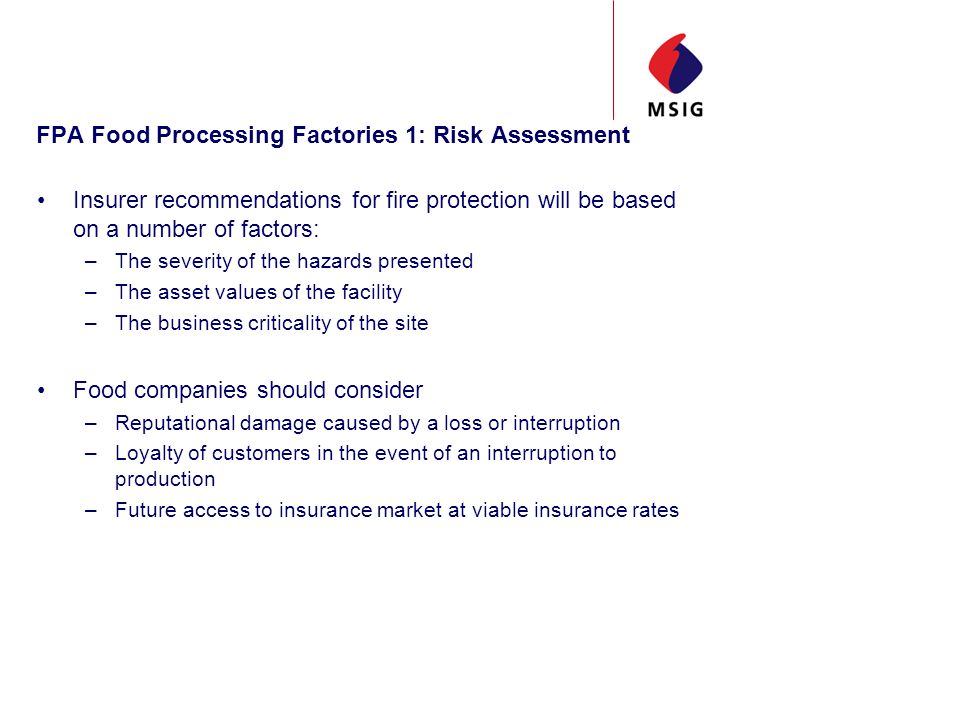 FPA Food Processing Factories 1: Risk Assessment Insurer recommendations for fire protection will be based on a number of factors: –The severity of the hazards presented –The asset values of the facility –The business criticality of the site Food companies should consider –Reputational damage caused by a loss or interruption –Loyalty of customers in the event of an interruption to production –Future access to insurance market at viable insurance rates