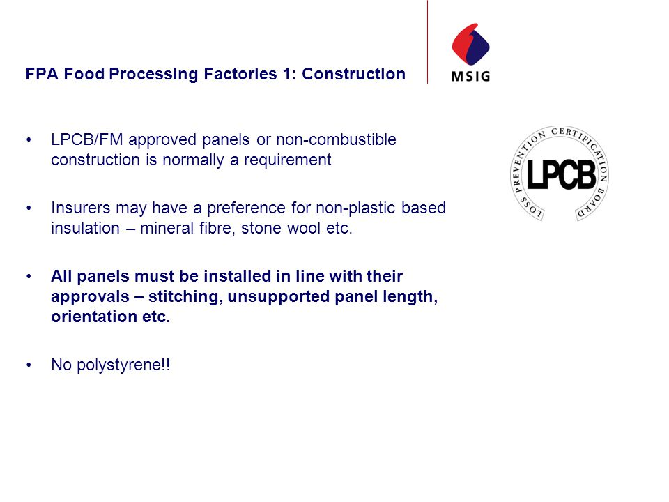 FPA Food Processing Factories 1: Construction LPCB/FM approved panels or non-combustible construction is normally a requirement Insurers may have a preference for non-plastic based insulation – mineral fibre, stone wool etc.