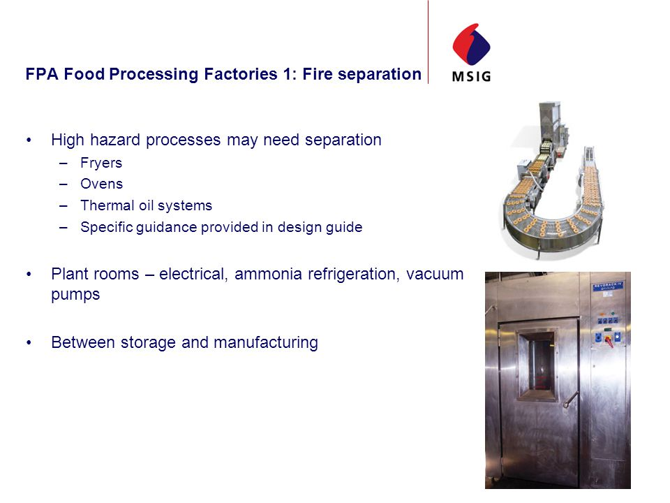 FPA Food Processing Factories 1: Fire separation High hazard processes may need separation –Fryers –Ovens –Thermal oil systems –Specific guidance provided in design guide Plant rooms – electrical, ammonia refrigeration, vacuum pumps Between storage and manufacturing