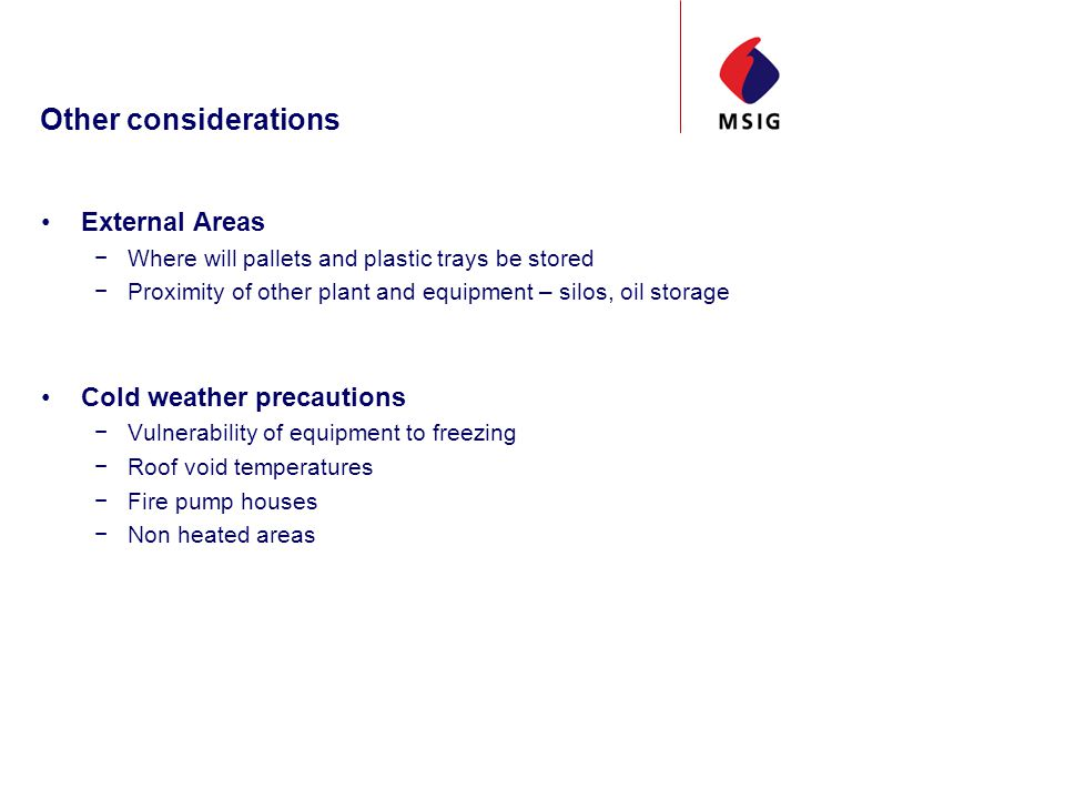 Other considerations External Areas Where will pallets and plastic trays be stored Proximity of other plant and equipment – silos, oil storage Cold weather precautions Vulnerability of equipment to freezing Roof void temperatures Fire pump houses Non heated areas