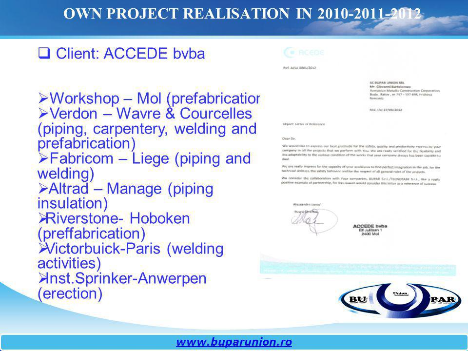 www.buparunion.ro OWN PROJECT REALISATION IN 2010-2011-2012 Client: ACCEDE bvba Workshop – Mol (prefabrication) Verdon – Wavre & Courcelles (piping, c