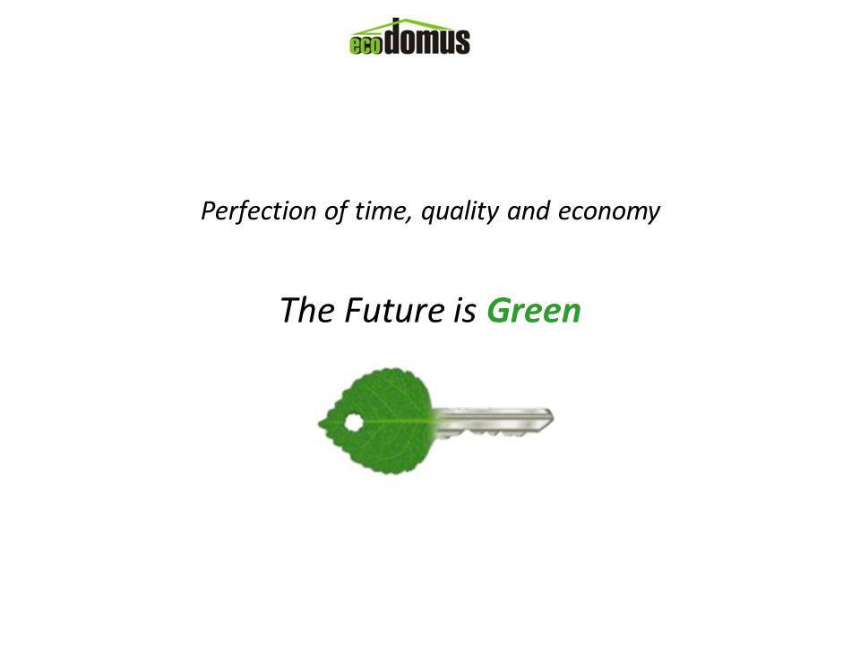 Perfection of time, quality and economy The Future is Green