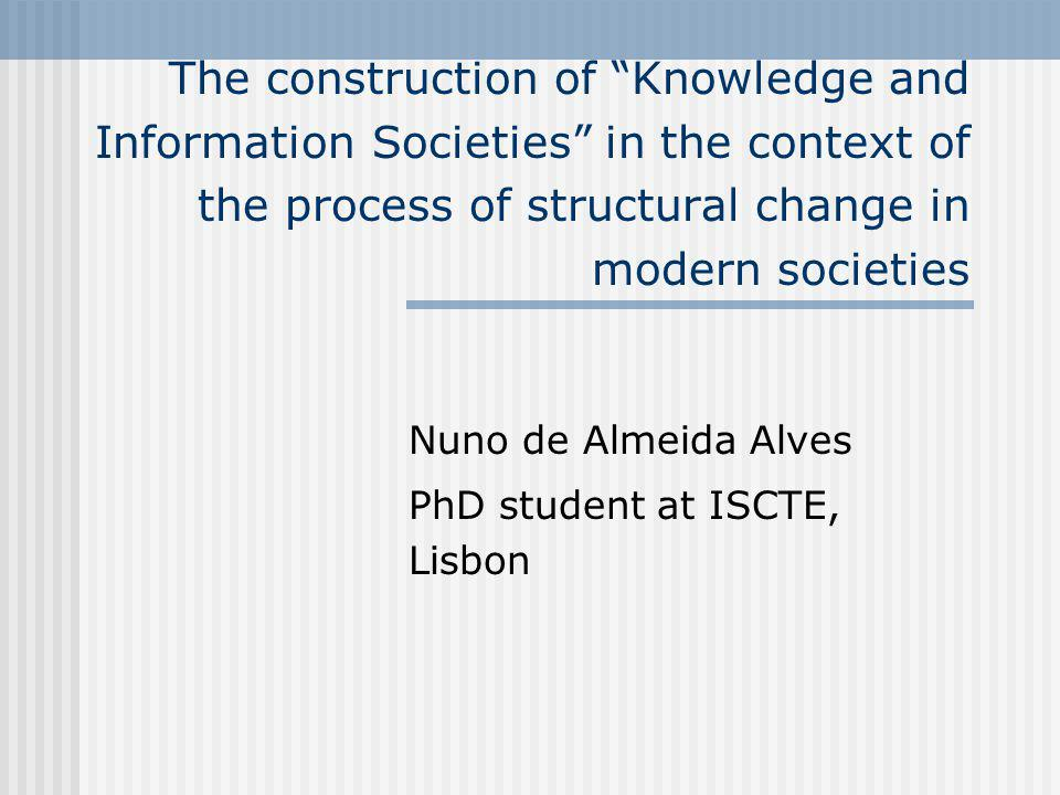 The construction of Knowledge and Information Societies in the context of the process of structural change in modern societies Nuno de Almeida Alves PhD student at ISCTE, Lisbon