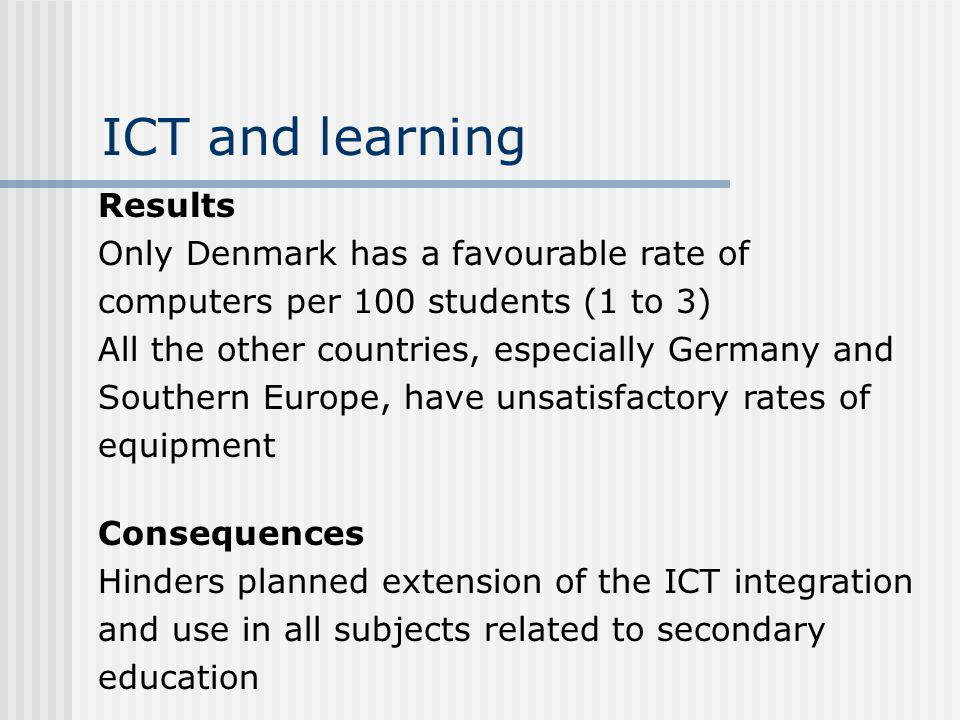 ICT and learning Results Only Denmark has a favourable rate of computers per 100 students (1 to 3) All the other countries, especially Germany and Southern Europe, have unsatisfactory rates of equipment Consequences Hinders planned extension of the ICT integration and use in all subjects related to secondary education