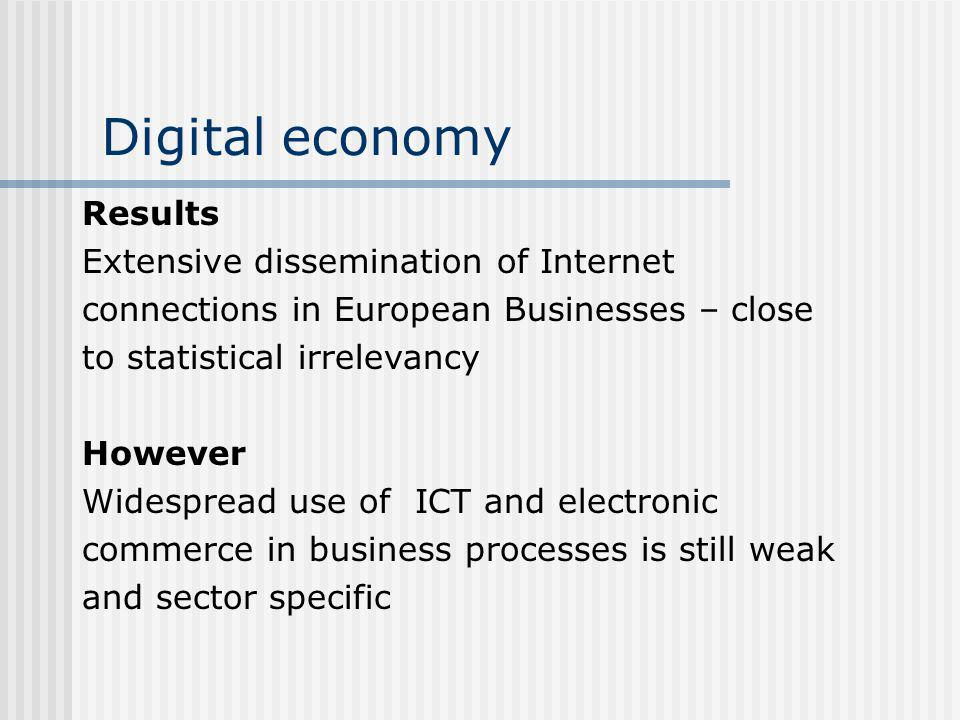 Digital economy Results Extensive dissemination of Internet connections in European Businesses – close to statistical irrelevancy However Widespread use of ICT and electronic commerce in business processes is still weak and sector specific