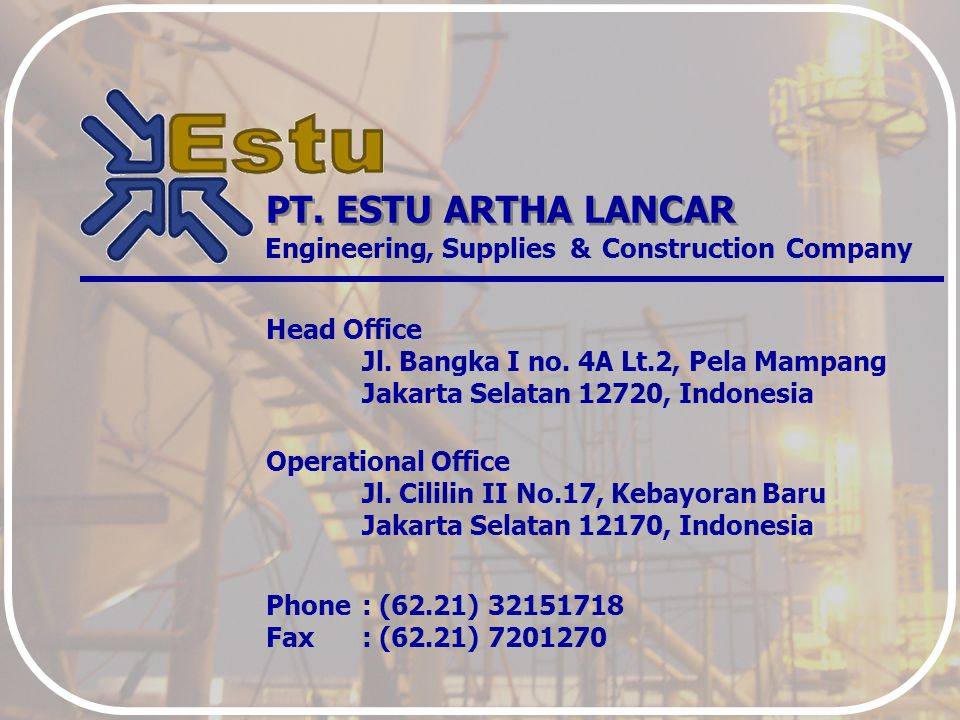 PT. ESTU ARTHA LANCAR Engineering Head Office Jl. Bangka I no. 4A Lt.2, Pela Mampang Jakarta Selatan 12720, Indonesia Operational Office Jl. Cililin I